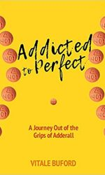 Addicted to Perfect- A Journey Out of the Grips of Adderall- Vitale Buford