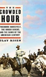 The Crowded Hour- Theodore Roosevelt, the Rough Riders and the Dawn of the American Century- Clay Risen
